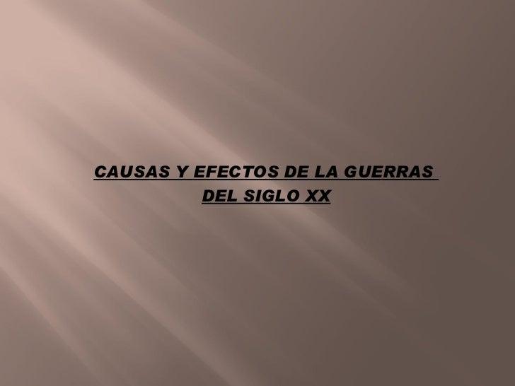 CAUSAS Y EFECTOS DE LA GUERRAS           DEL SIGLO XX