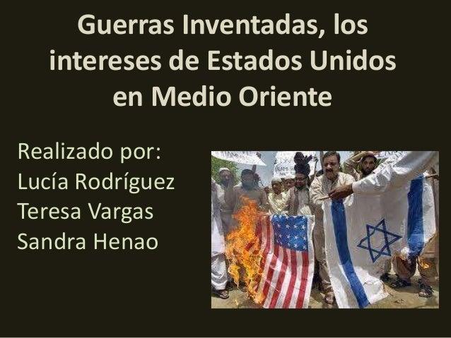 Guerras Inventadas, los   intereses de Estados Unidos        en Medio OrienteRealizado por:Lucía RodríguezTeresa VargasSan...