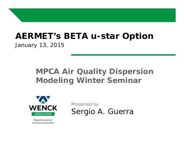 Presented by Sergio A. Guerra AERMET's BETA u-star Option January 13, 2015 MPCA Air Quality Dispersion Modeling Winter Sem...