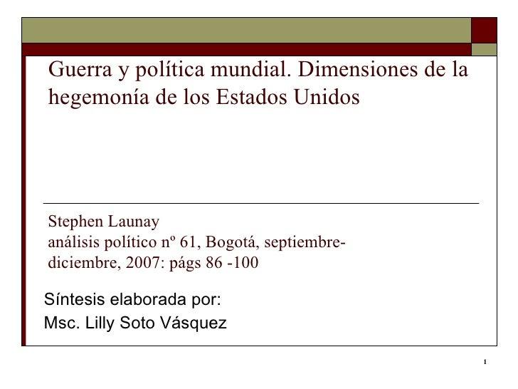 Guerra y política mundial. Dimensiones de la hegemonía de los Estados Unidos Síntesis elaborada por: Msc. Lilly Soto Vásqu...