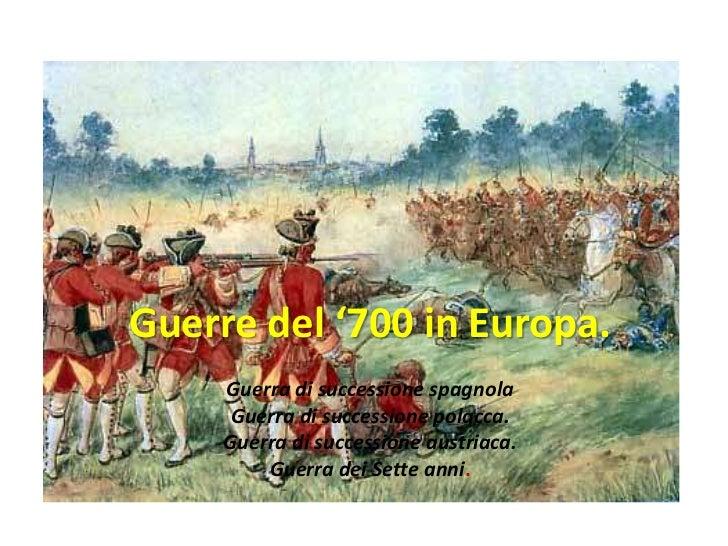Guerre del '700 in Europa.     Guerra di successione spagnola      Guerra di successione polacca.     Guerra di succession...