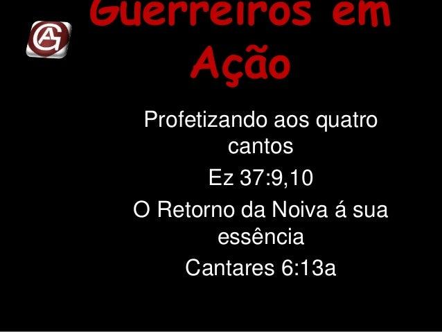 Guerreiros em Ação Profetizando aos quatro cantos Ez 37:9,10 O Retorno da Noiva á sua essência Cantares 6:13a