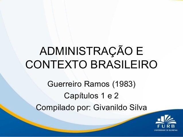 ADMINISTRAÇÃO E CONTEXTO BRASILEIRO Guerreiro Ramos (1983) Capítulos 1 e 2 Compilado por: Givanildo Silva