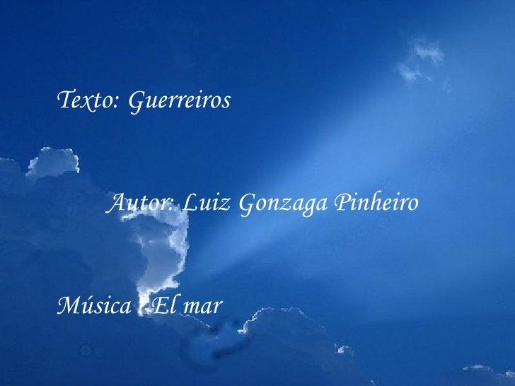Texto: Guerreiros     Autor: Luiz Gonzaga PinheiroMúsica : El mar