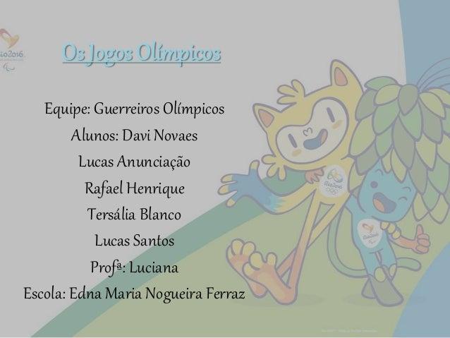 Os Jogos Olímpicos Equipe: Guerreiros Olímpicos Alunos: Davi Novaes Lucas Anunciação Rafael Henrique Tersália Blanco Lucas...