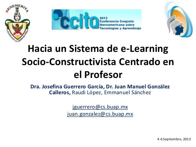 Hacia un Sistema de e-Learning Socio-Constructivista Centrado en el Profesor Dra. Josefina Guerrero García, Dr. Juan Manue...