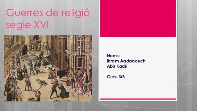 Guerres de religió segle XVI Noms: Ikram Aadadouch Abir Kadri Curs: 3rB