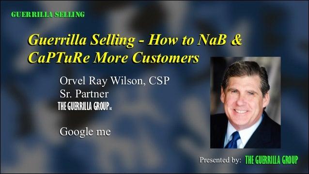 GUERRILLA SELLING  Guerrilla Selling - How to NaB & CaPTuRe More Customers Orvel Ray Wilson, CSP Sr. Partner THE GUERRILLA...