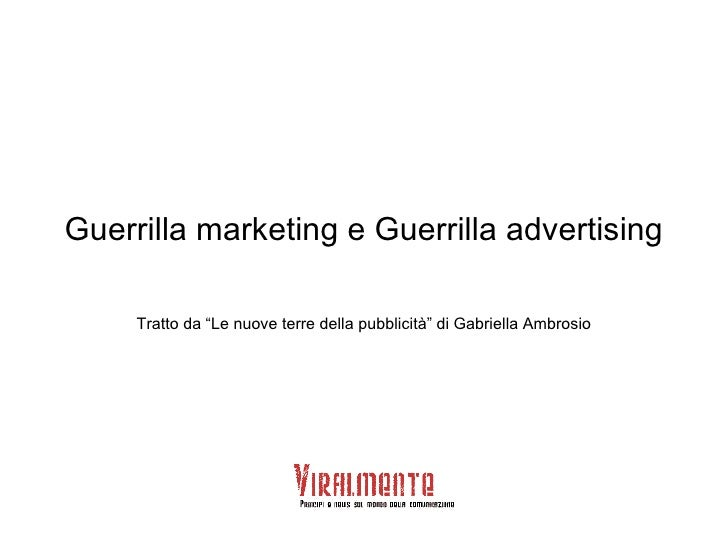 """Guerrilla marketing e Guerrilla advertising Tratto da """"Le nuove terre della pubblicità"""" di Gabriella Ambrosio"""