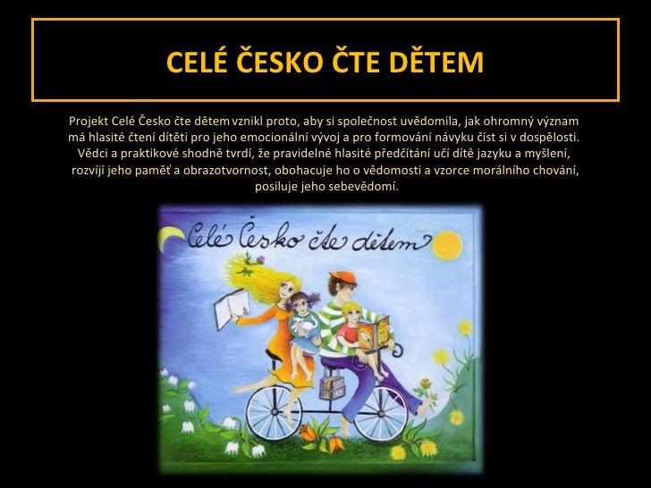 CELÉ ČESKO ČTE DĚTEM <ul><li>Projekt Celé Česko čte dětem   vznikl proto, aby si společnost uvědomila, jak ohromný význam ...
