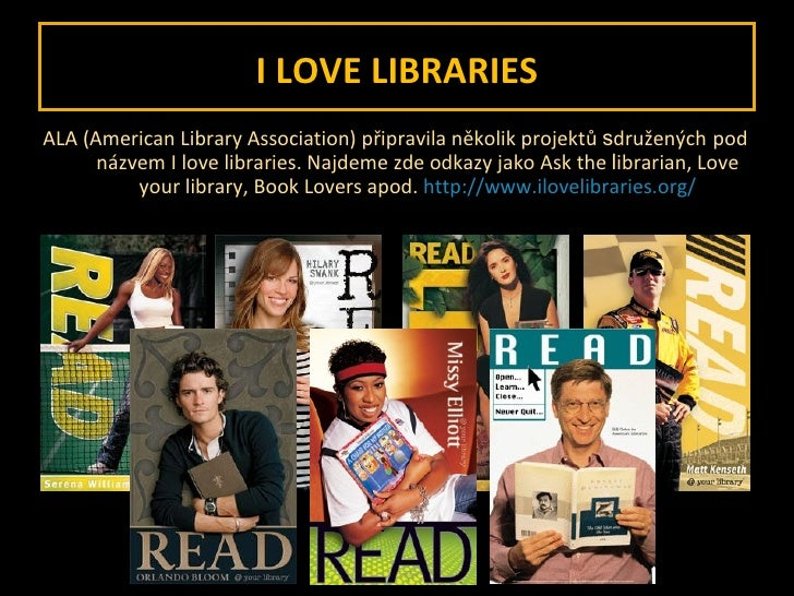 I LOVE LIBRARIES <ul><li>ALA (American Library Association) připravila několik projektů  s družených   pod názvem I love l...