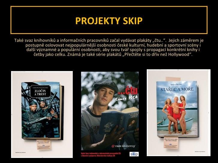 """PROJEKTY SKIP <ul><li>Také svaz knihovníků a informačních pracovníků začal vydávat plakáty """"čtu.."""".  Jejich záměrem je pos..."""