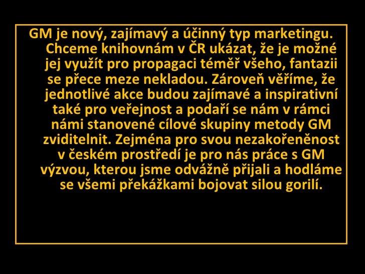 <ul><li>GM je nový, zajímavý a účinný typ marketingu. Chceme knihovnám vČR ukázat, že je možné jej využít pro propagaci t...