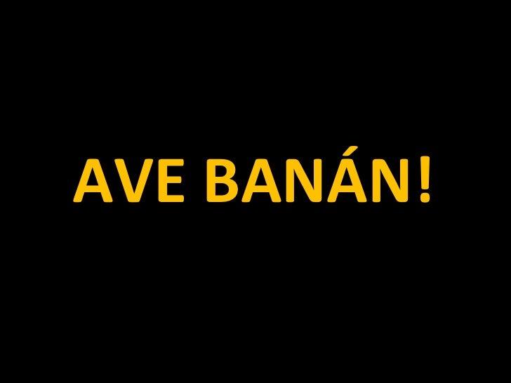 <ul><li>AVE BANÁN! </li></ul>