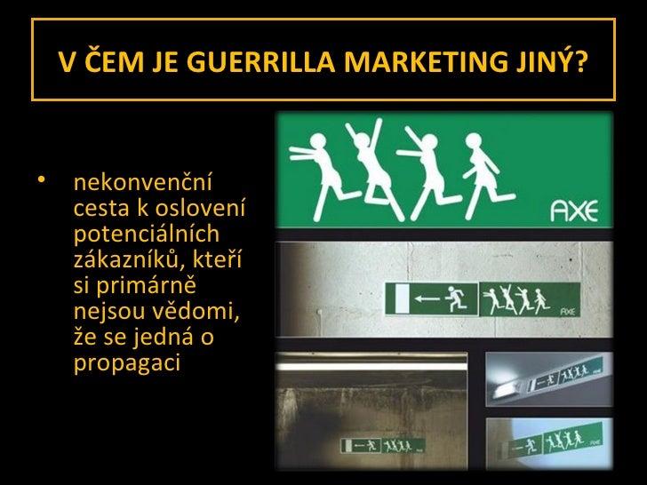 V ČEM JE GUERRILLA MARKETING JINÝ? <ul><li>nekonvenční cesta k oslovení potenciálních zákazníků, kteří si primárně nejsou ...