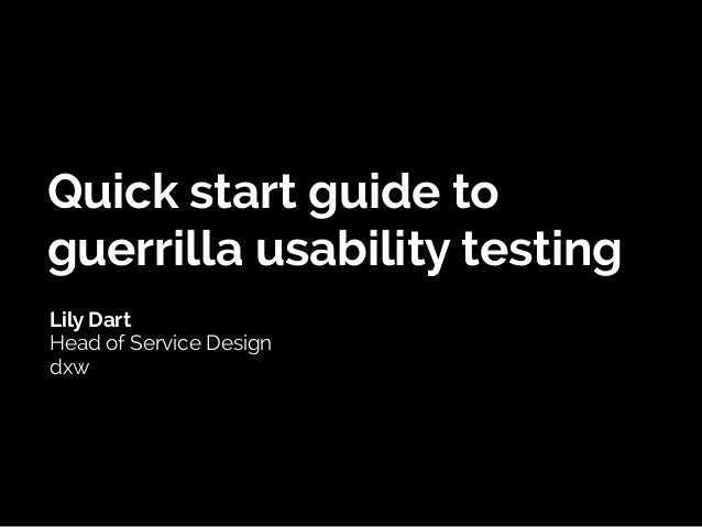 Quick start guide to guerrilla usability testing Lily Dart Head of Service Design dxw
