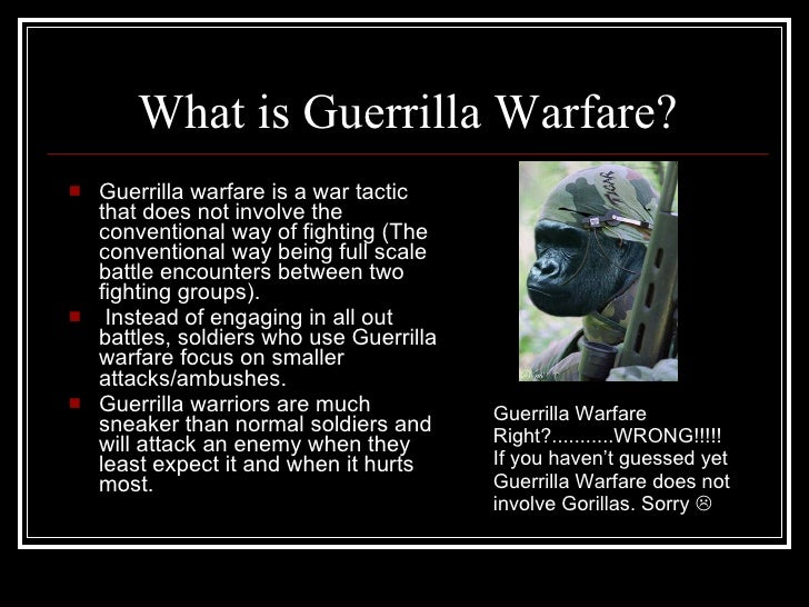What is Guerrilla Warfare? <ul><li>Guerrilla warfare is a war tactic that does not involve the conventional way of fightin...