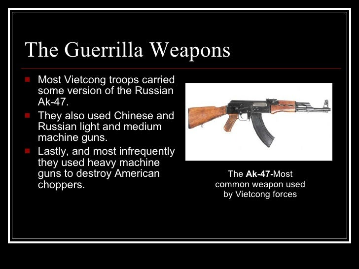 The Guerrilla Weapons  <ul><li>Most Vietcong troops carried some version of the Russian Ak-47. </li></ul><ul><li>They also...