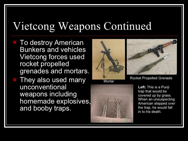 Vietcong Weapons Continued <ul><li>To destroy American Bunkers and vehicles Vietcong forces used rocket propelled grenades...