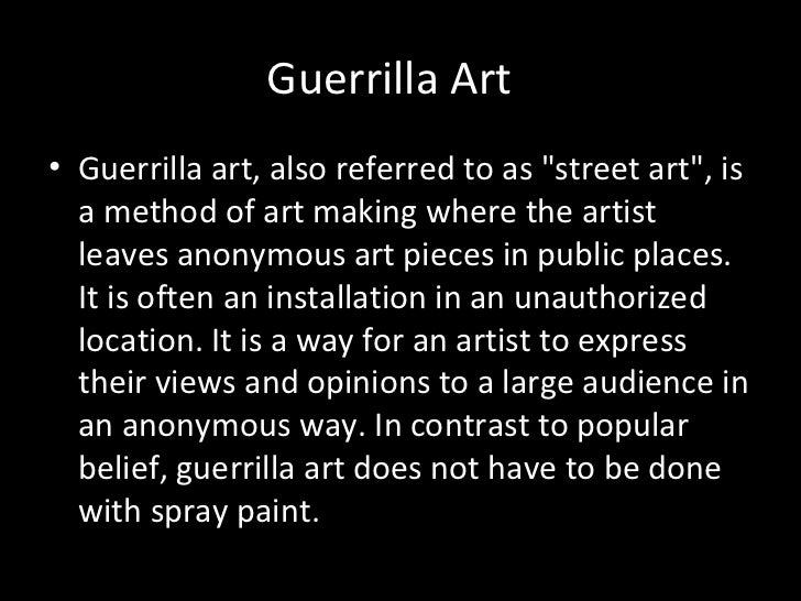 "Guerrilla Art• Guerrilla art, also referred to as ""street art"", is  a method of art making where the artist  leaves anonym..."