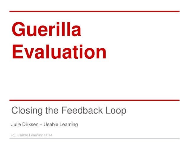 Guerilla  Evaluation  Closing the Feedback Loop  Julie Dirksen – Usable Learning  (c) Usable Learning 2014