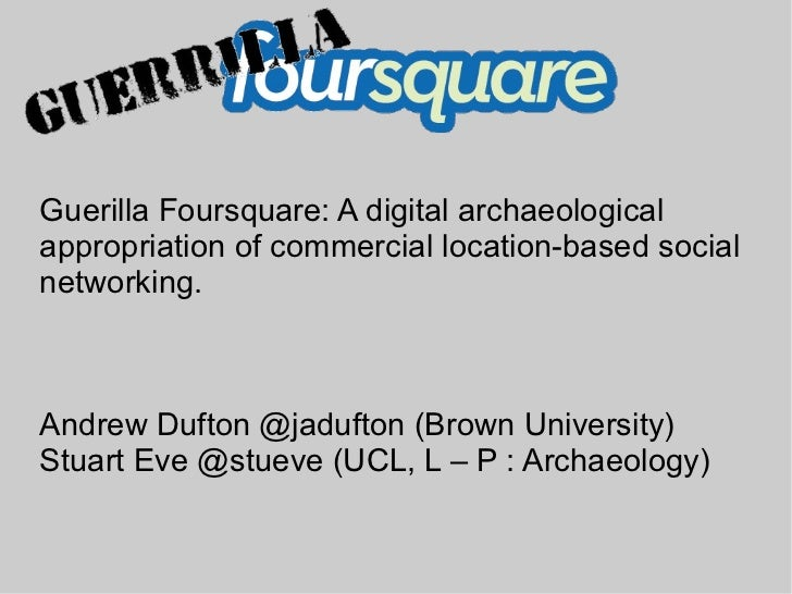 Guerilla Foursquare: A digital archaeologicalappropriation of commercial location-based socialnetworking.Andrew Dufton @ja...