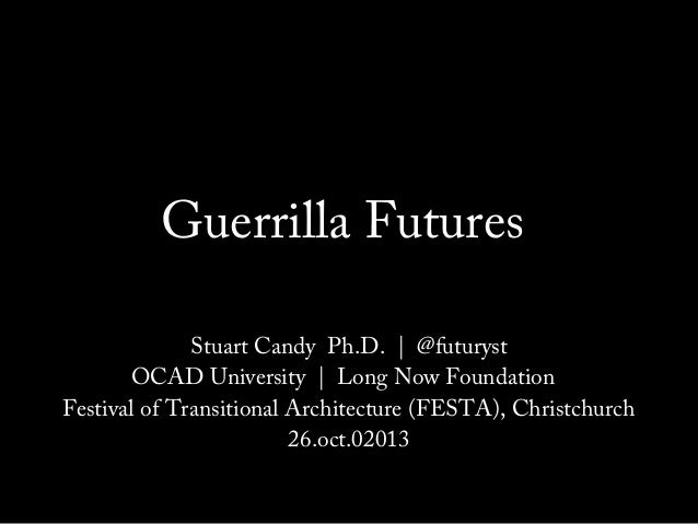 Guerrilla Futures Stuart Candy Ph.D. | @futuryst OCAD University | Long Now Foundation Festival of Transitional Architectu...