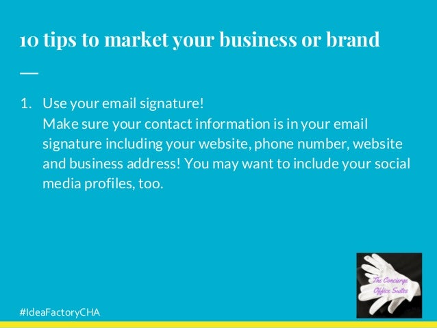 10 tips to market your business or brand 1. Use your email signature! Make sure your contact information is in your email ...