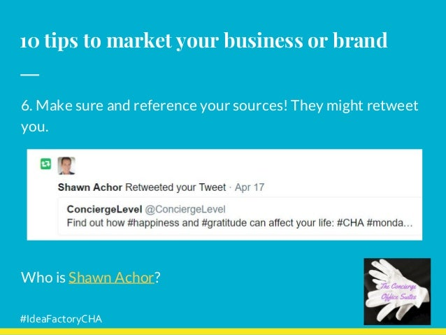 10 tips to market your business or brand 6. Make sure and reference your sources! They might retweet you. Who is Shawn Ach...