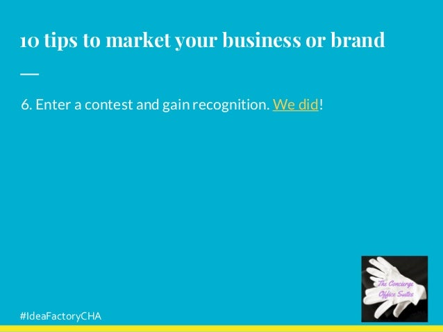 10 tips to market your business or brand 6. Enter a contest and gain recognition. We did! #IdeaFactoryCHA
