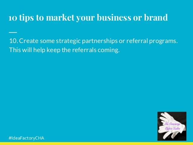 10 tips to market your business or brand 10. Create some strategic partnerships or referral programs. This will help keep ...