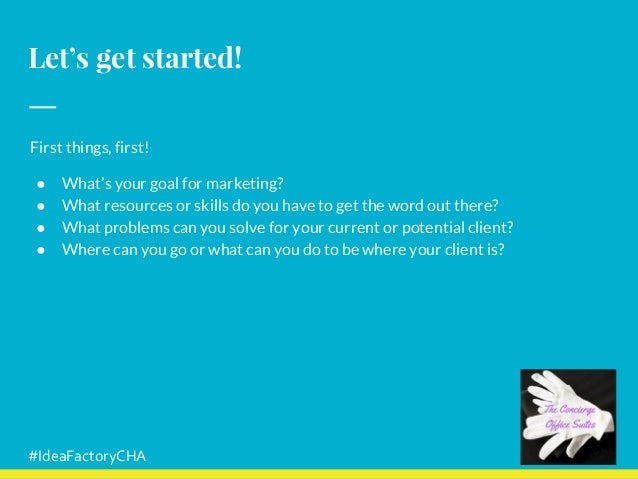 Let's get started! First things, first! ● What's your goal for marketing? ● What resources or skills do you have to get th...