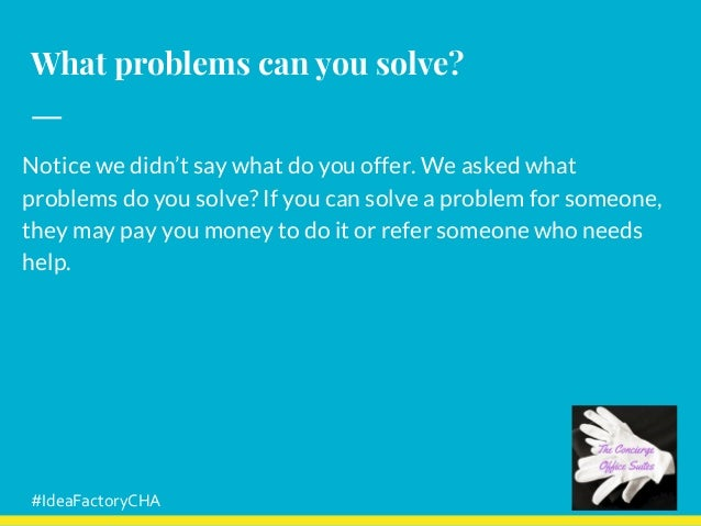What problems can you solve? Notice we didn't say what do you offer. We asked what problems do you solve? If you can solve...