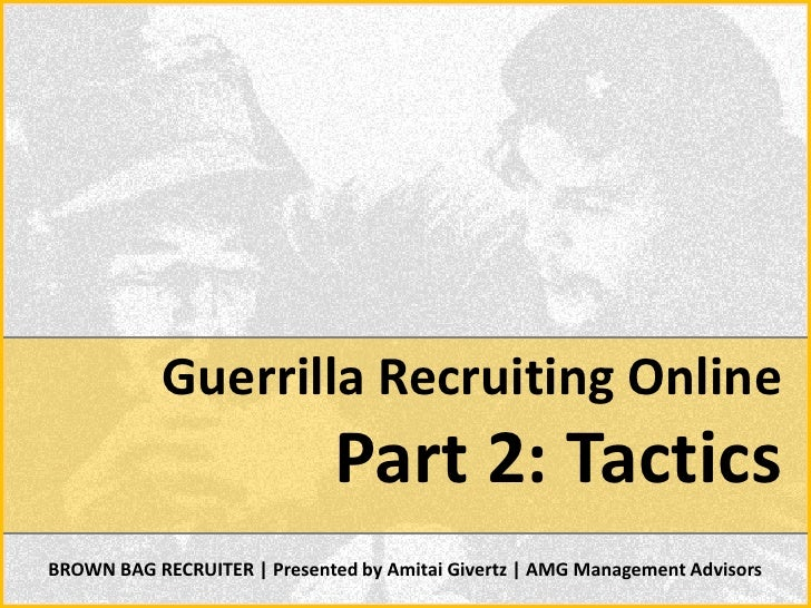 Guerrilla Recruiting Online                               Part 2: Tactics BROWN BAG RECRUITER | Presented by Amitai Givert...