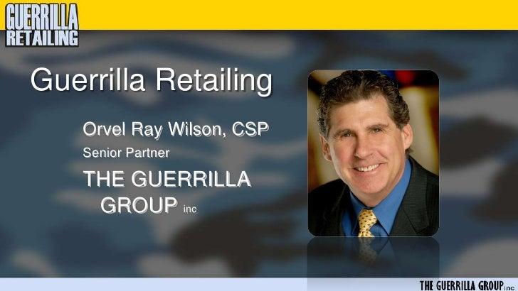 Guerrilla Retailing     Orvel Ray Wilson, CSP     Senior Partner      THE GUERRILLA      GROUP inc