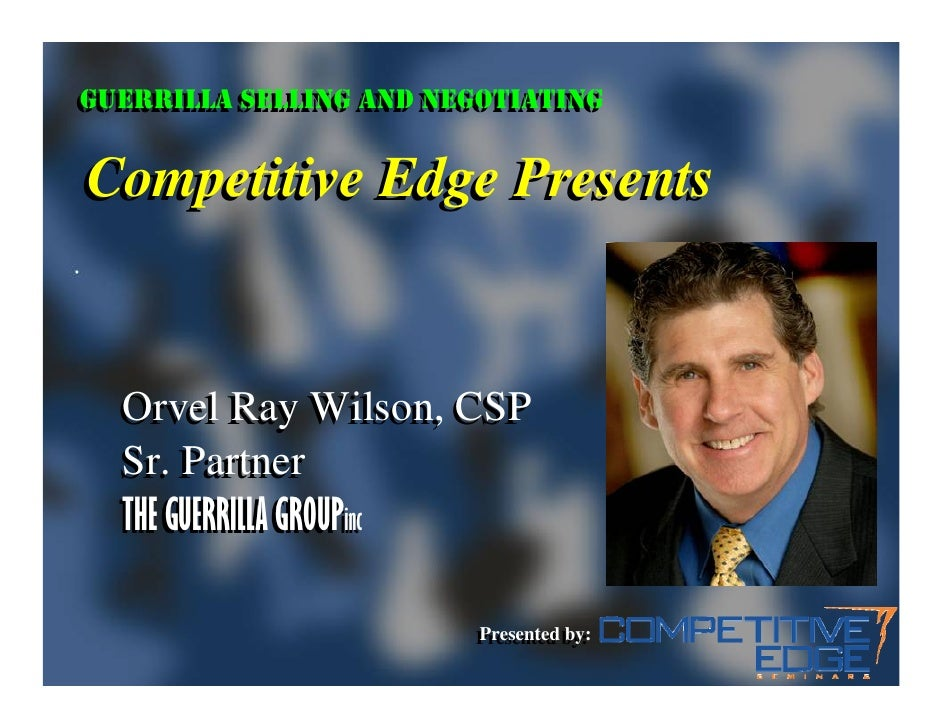 GUERRILLA SELLING AND NEGOTIATING GUERRILLA SELLING AND NEGOTIATING  Competitive Edge Presents     Orvel Ray Wilson, CSP  ...