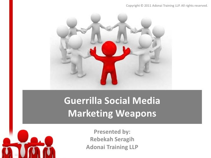 Copyright © 2011 Adonai Training LLP. All rights reserved.Guerrilla Social Media Marketing Weapons       Presented by:    ...
