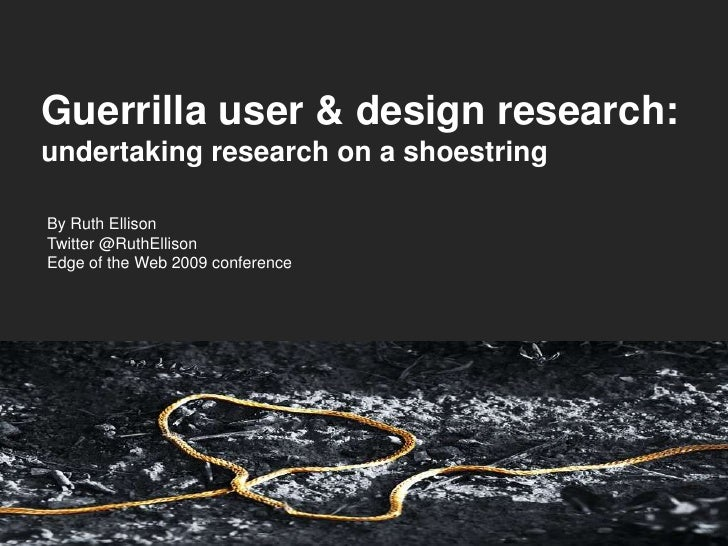 Guerrilla user & design research: undertaking research on a shoestring  By Ruth Ellison Twitter @RuthEllison Edge of the W...