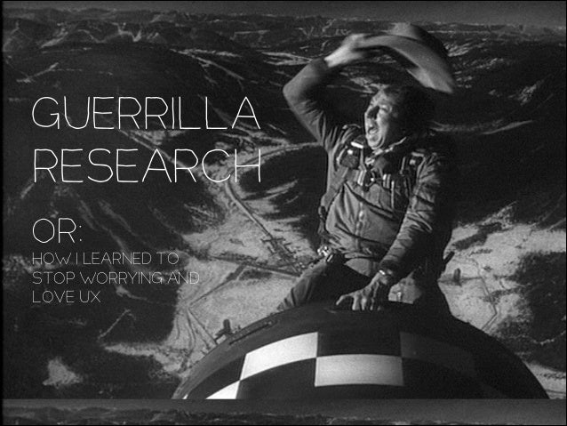 Guerrilla Research OR: HOW I LEARNED TO STOP WORRYING AND LOVE UX