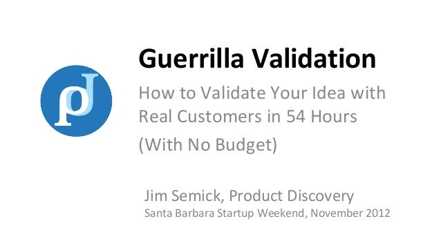 Guerrilla ValidationHow to Validate Your Idea withReal Customers in 54 Hours(With No Budget)Jim Semick, Product DiscoveryS...