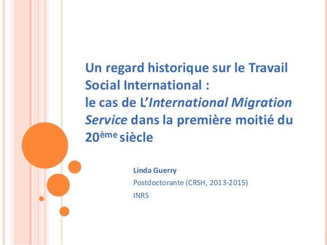 Linda Guerry Postdoctorante (CRSH, 2013-2015) INRS Un regard historique sur le Travail Social International : le cas de L'...