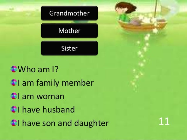 11 Who am I? I am family member I am woman I have husband I have son and daughter Mother Grandmother Sister