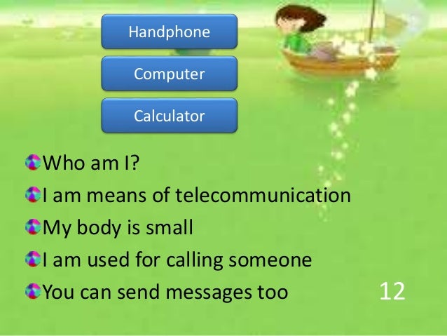 12 Who am I? I am means of telecommunication My body is small I am used for calling someone You can send messages too Hand...
