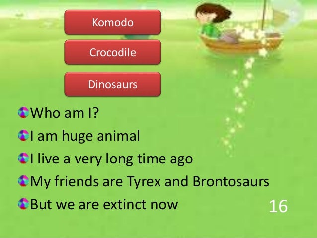 16 Who am I? I am huge animal I live a very long time ago My friends are Tyrex and Brontosaurs But we are extinct now Dino...