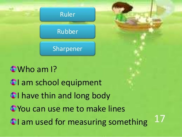 17 Who am I? I am school equipment I have thin and long body You can use me to make lines I am used for measuring somethin...
