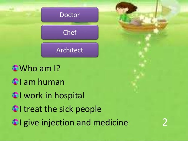 2 Who am I? I am human I work in hospital I treat the sick people I give injection and medicine Doctor Chef Architect