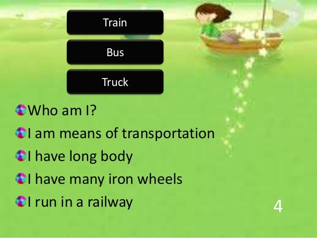 4 Who am I? I am means of transportation I have long body I have many iron wheels I run in a railway Train Bus Truck