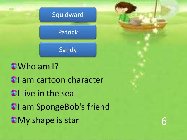 6 Who am I? I am cartoon character I live in the sea I am SpongeBob's friend My shape is star Patrick Sandy Squidward