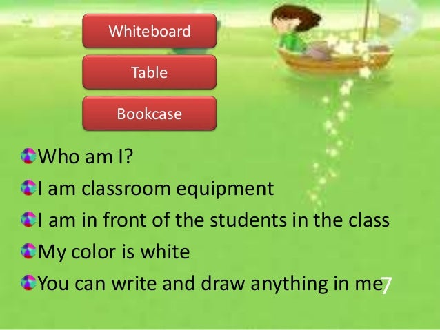 7 Who am I? I am classroom equipment I am in front of the students in the class My color is white You can write and draw a...