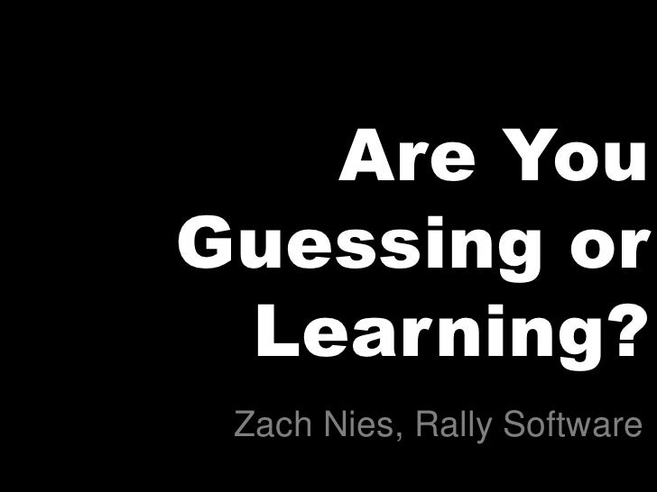 Are You Guessing or  Learning?  Zach Nies, Rally Software